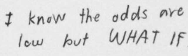 i know the odds are low but what if WHAT IF quote quotes tumblr pinterest black white font handwriting writing ocd mental illness psychotic psychosis insane