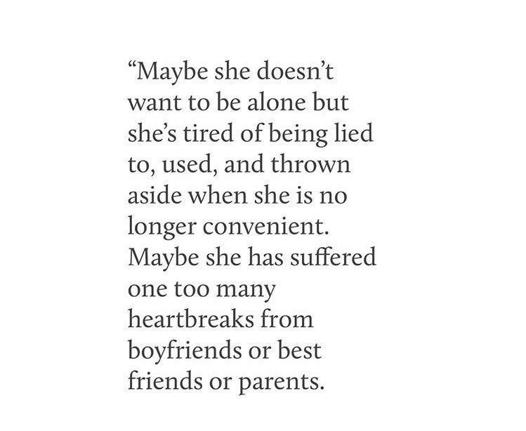 maybe she doesn't want to be alone but she's tired of being lied to, used, and thrown aside when she is no longer convenient. maybe she has suffeered one too many heartbreaks from boyfriends or best friends or parents.   quote, life e text