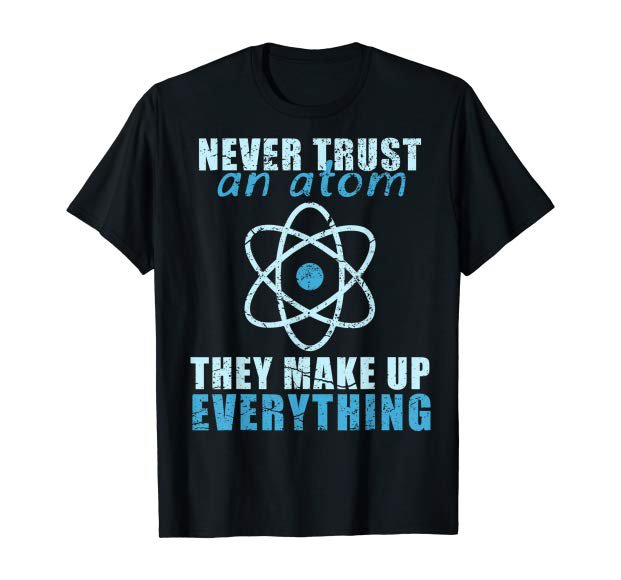 Amazon.com: Never trust an atom They make up everything T-shirt T-Shirt: Clothing
